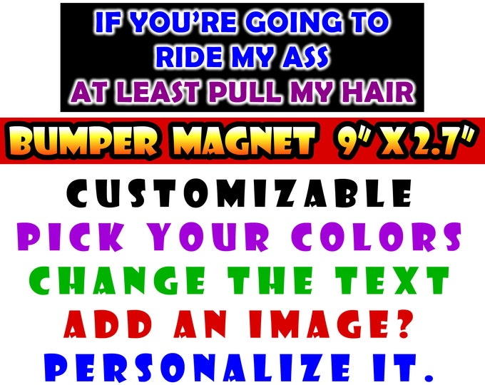 "9"" x 2.7"" If your going to ride my ass at least pull my hair custom bumper sticker or magnet or create your own we customize"