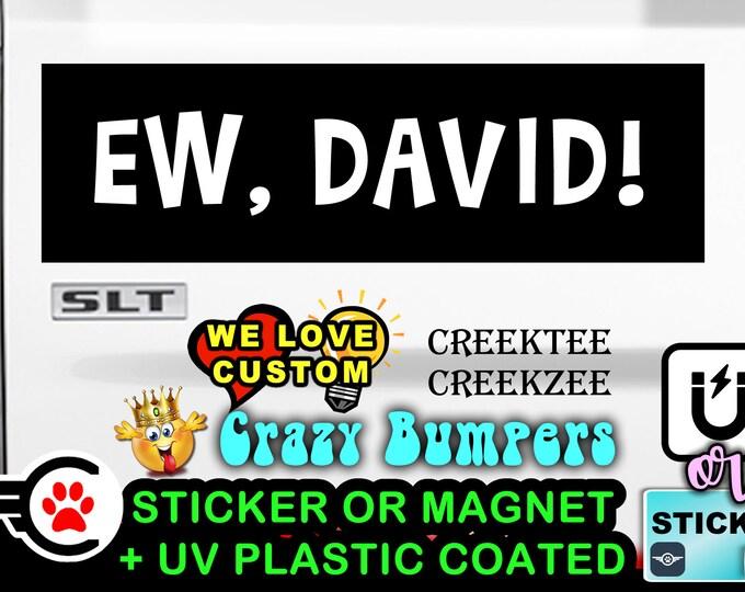 """Ew David! Bumper Sticker or Magnet in new sizes, 4""""x1.5"""", 5""""x2"""", 6""""x2.5"""", 8""""x2.4"""", 9""""x2.7"""" or 10""""x3"""" sizes"""