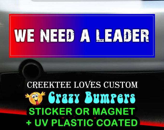 We Need A Leader bumper sticker or magnet, 9 x 2.7 or 10 x 3 Sticker Magnet or bumper sticker or bumper magnet