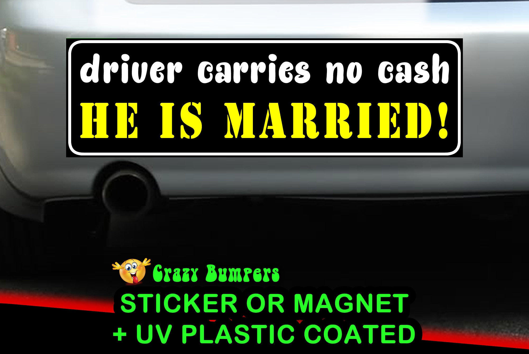 Driver carries no cash, He is married! Bumper Sticker 10 x 3 Bumper Sticker or Magnetic Bumper Sticker Available
