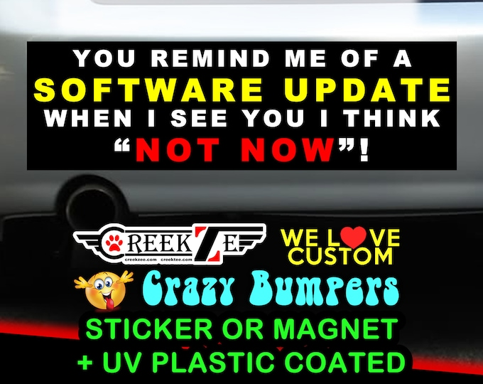 You remind me of a software update, when I see you I think not now! Bumper Sticker or Magnet, various sizes w/ UV laminate protection