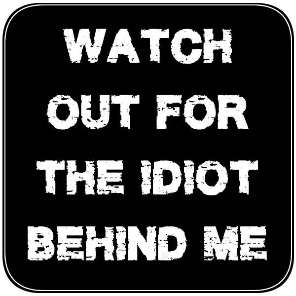 CAD$11.99 - Watch out for the idiot behind me 4 inch x 4 inch magnet OR sticker, standard or  premium vinyl print with uv protected plastic coating