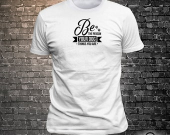 Be the person your dog thinks you are Dog Long Lasting Vinyl Print T-Shirt - Dog T-Shirt, Tshirt