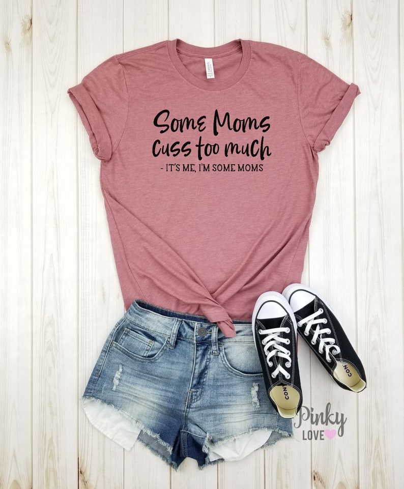 funny mom. mother/'s day gift funny mom shirt Mom shirt Some moms cuss too much it/'s me I/'m some moms gift for mom unisex shirt