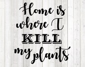 Funny quote: 'Home is where I kill my plants'. Vector cutting file for Silhouette Cameo and Cricut; SVG, Studio3, PNG + EPS.