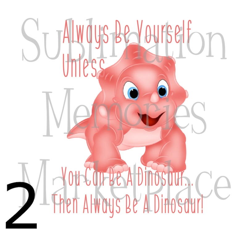 Always Be Yourself Unless You Can Be A Dinosaur Then Be A Dinosaur Cute Cartoon Sublimation Print READY TO TRANSFER