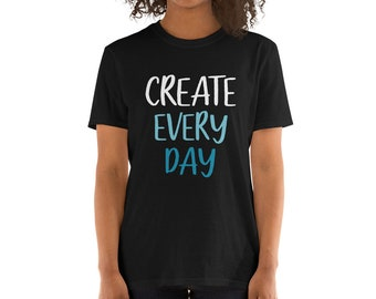 Create Every Day Comfy Short-Sleeve Unisex T-Shirt for Artists, Creatives, Painters, Art Teachers, and Crafters