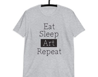 Eat Sleep Art Repeat Funny Short-Sleeve Unisex T-Shirt for Artists, Creatives and Art Lovers