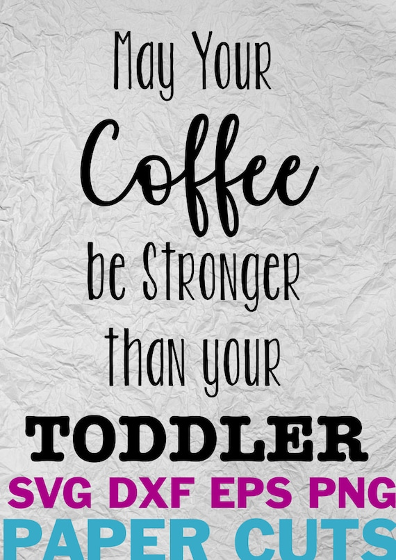 43+ May Your Coffee Be Stronger Than Your Toddler Mom Life Crafter Files