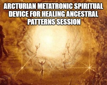 Arcturian Metatronic Spiritual  Device for Healing Ancestral  Patterns Session