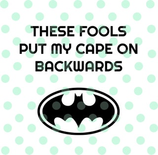 These fools put my cape on backwards - Batman Bib (svg,pdf,eps,dxf,png) Instant Download, Cricut and Silhouette