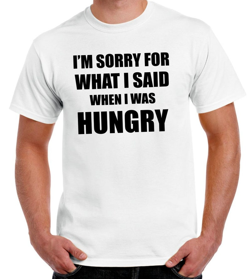 I\u2019m Sorry For What I Said when I was hungry \u2013 Men\u2019s T-Shirt