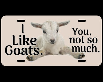 Cute I like goats. You, not so much. Custom License Plate Perfect way to customize your vehicle. Great gifts for new drivers or new vehicles