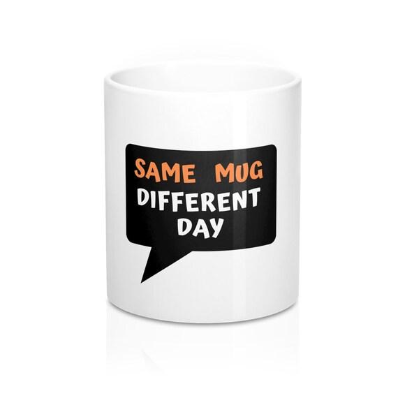 Same Mug Different Day Mug Funny Fun Quotes Sayings Jokes Coffee Tea Gift For Family Friends