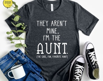 They Aren't Mine I'm The Aunt Shirt, Funny Aunt Shirt, Funny Gift, The Cool, Fun, Favorite Aunt Shirt.