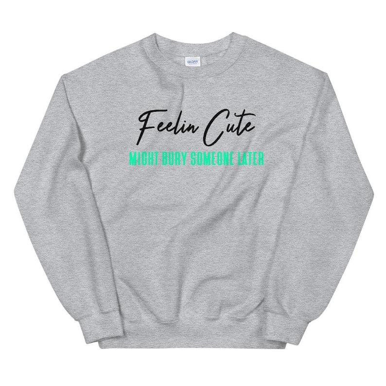 Feelin Cute Bury Unisex Sweatshirt