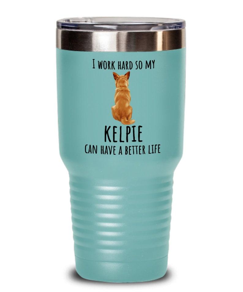 Kelpie Tumbler I Work Hard So My Dog Can Have a Better Life Tumbler Brown Kelpie Dog Mom Dog Dad