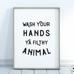 Wash Your Hands Ya Filthy Animal - Instant Digital Download, Typography Print, Home Decor Prints, Funny Quote Prints, Farmhouse Prints