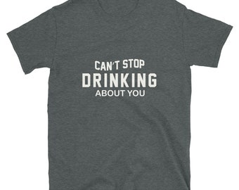 Can't Stop Drinking About You - Short-Sleeve Unisex T-Shirt