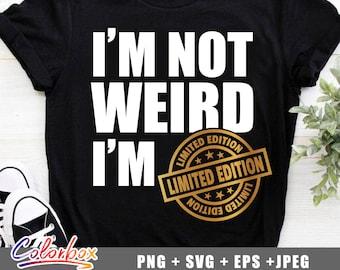 I'm not weird i'm limited edition svg, funny svg, dad svg, mom svg, sirl svg, cricut files, eps, svg, png, jpeg
