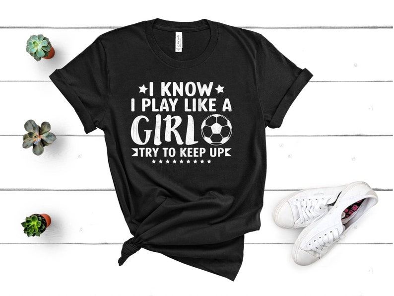 Soccer Sister Soccer Mom Soccer Tee I Know I Play Like A Girl Try To Keep Up Game Day Shirt Soccer Beast