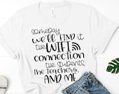 Teacher Shirt - Technology Teacher T Shirt - Someday We'll Find It, The WIFI Connection, The Students, The Teachers & Me - Graphic Tee