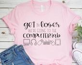 Teacher Shirt - Technology Teacher Shirt - Get in Loser We're Going to the Computer Lab - Teacher Tee