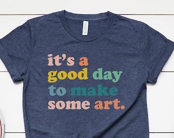 It's a Good Day to Make Some Art, Artist Shirt, Artist Tshirt, Art Teacher Shirt, Artist Gifts T-Shirt