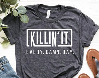 Killing It Every Damn Day Shirt, Inspirational Quote, Hustle Shirt, Gifts For Him, Success Shirt, Gift for Coworker, Funny Boyfriend Gift