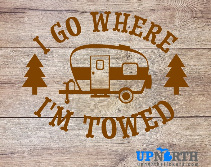 I go where I'm Towed - Camping Trailer - Custom Vinyl Wall or Vehicle Decal  - Free Shipping
