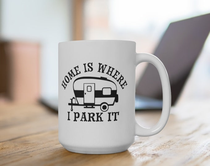 Ceramic Mug - Home is Where I Park It - Camping Trailer - 11 or 15 oz. - Coffee Cup