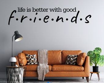 Friends - life is better with good - friends  - Custom Vinyl Wall Decal - Multiple Sizes and Colors - Free Shipping - Personalize for Free