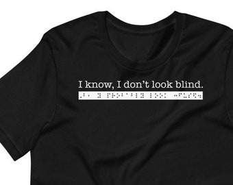 I know, I don't look blind. But, you probably look confused. Sarcastic T-shirt for people who are blind or VI: Braille, Funny, Gift