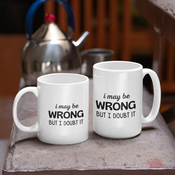 Coffee Cup Travel Mug 11 15 Oz I May Be Wrong But I Doubt It Funny Always Right