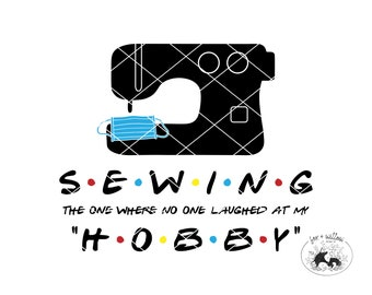Friends Mask Maker SVG, Sewing is not a Hobby, Sewist, Quarantine Sewing, Sewing Survival Skill | DXF, PNG | Cut Files, Cricut, Silhouette
