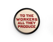 """To the Workers All They Produce 1.25"""" Pinback Button 