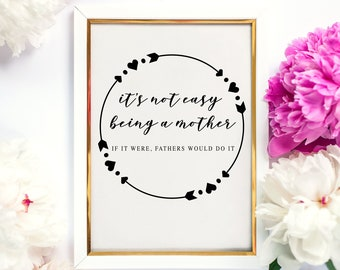 It's not easy being a mother. If it were, fathers would do it | Quote Printable Digital Download | Mother's Day Gift | Funny Saying