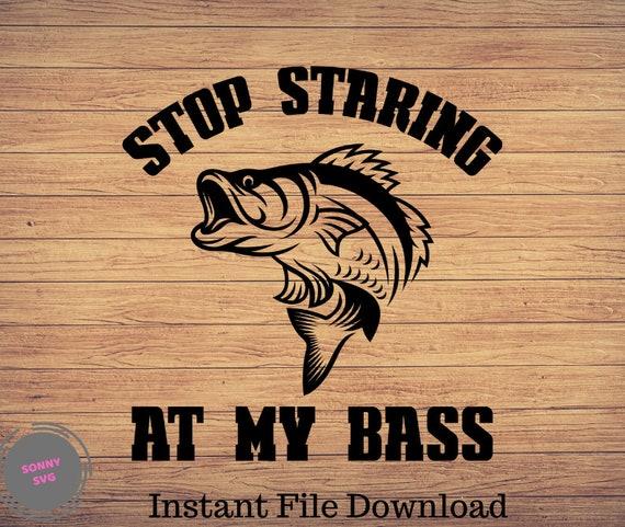 Download Stop Staring At My Bass Funny Fishing Svg Fishing Svgfunny Etsy