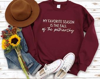 My Favorite Season Is The Fall Of The Patriarchy Sweatshirt   Feminist Equality Sweatshirt   Men Women Unisex Sweatshirt