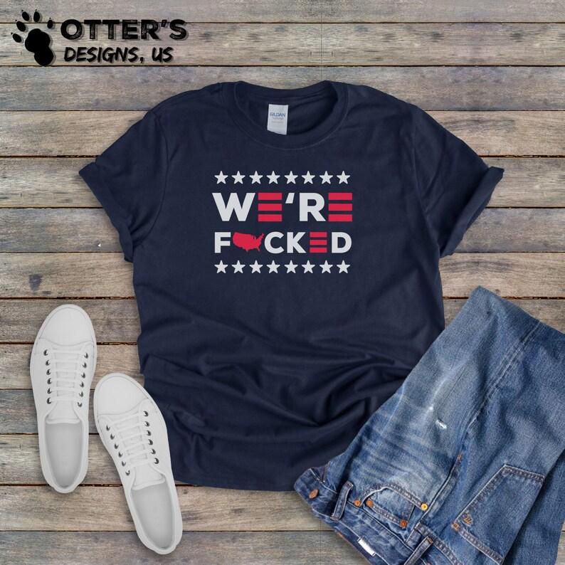 Item 0000 Unisex Anti-Biden Shirts We\u2019re Fucked || Funny Biden Political Shirt Election 2020 Tee