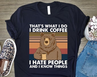 That's What I do I Drink Coffee I Hate People And I Know Things, I Drink Coffee Shirt, I Hate People Shirt, I Know Things Bear Shirt,