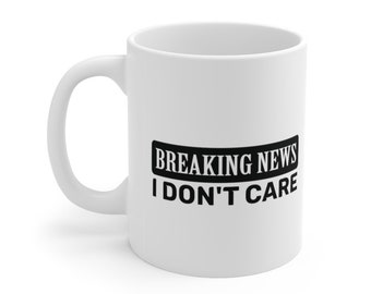 Breaking News - I Dont' Care, Sarcasm, Sarcastic, Leave Me Alone, Go Away Ceramic Mug 11oz