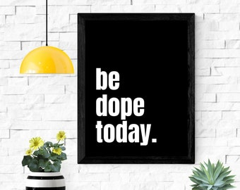 """be dope today printable wall art / instant download / inspirational wall art / home decor / 5x7"""" / 8x10"""" / 11x14"""" / 18x24"""""""