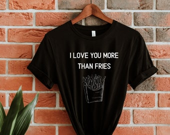 i love you more than fries t-shirt / unisex t-shirts / foodie gifts / love to eat / french fries tees / gifts for foodies / i love fries