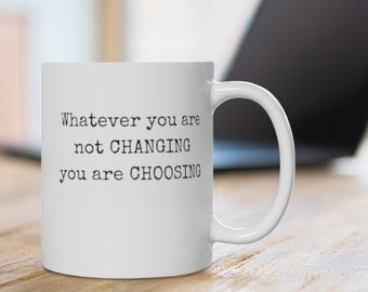 Whatever you are not changing - you are choosing! White ceramic left-handed 11oz coffee mug. (right-handed available!)