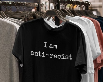 I am anti racist shirt - a 100% cotton, USA made, high quality, anti racism shirt!