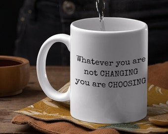 Whatever you are not changing you are choosing right handed coffee mug for those who like a nice quote to go with their morning Joe.