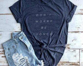 Don't Worry Be Yoncé Tees