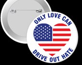 Only Love Can Drive Out Hate - Pinback Button, Magnet or Keychain