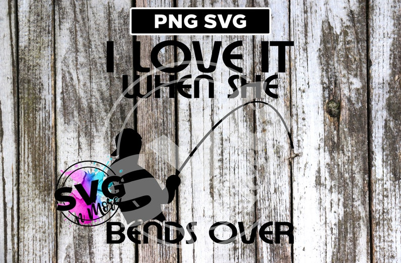 I Love It When She Bends Over Fishing Svg Png Cut File Angler Etsy